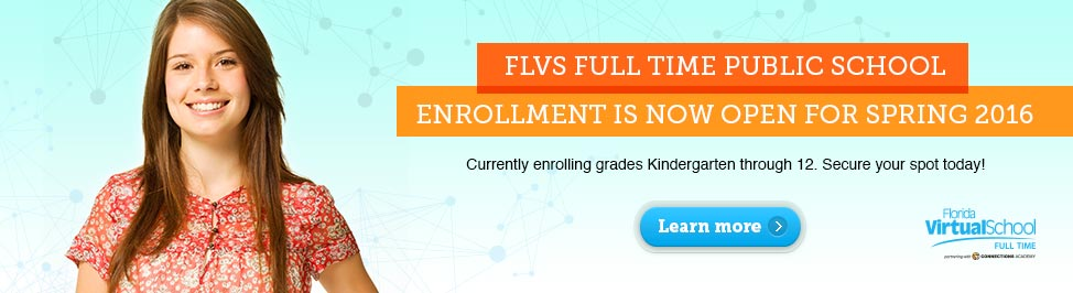 FLVS Full Time Public School. Enrollment is now open for Spring 2016. Currently enrolling grades Kindergarten through 12. Secure your spot today! Click here to learn more.